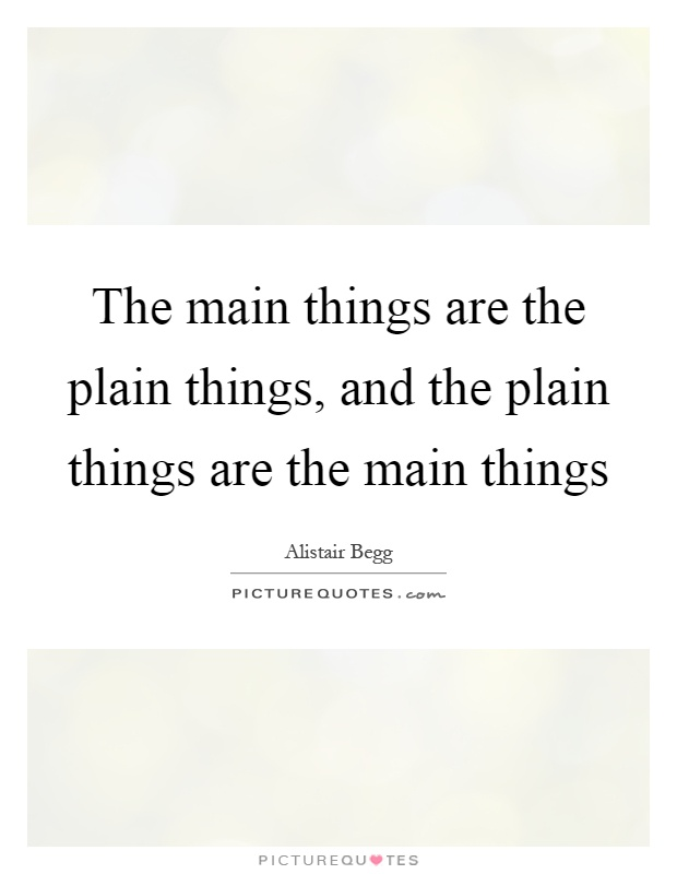 The main things are the plain things, and the plain things are the main things Picture Quote #1