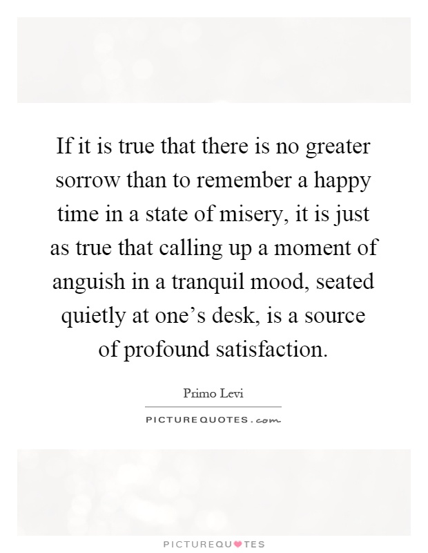 If it is true that there is no greater sorrow than to remember a happy time in a state of misery, it is just as true that calling up a moment of anguish in a tranquil mood, seated quietly at one's desk, is a source of profound satisfaction Picture Quote #1