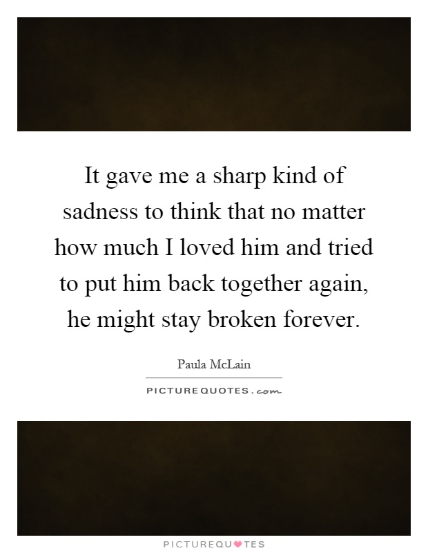 It gave me a sharp kind of sadness to think that no matter how much I loved him and tried to put him back together again, he might stay broken forever Picture Quote #1