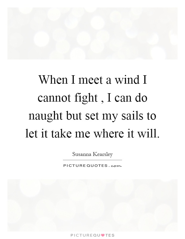 When I meet a wind I cannot fight, I can do naught but set my sails to let it take me where it will Picture Quote #1