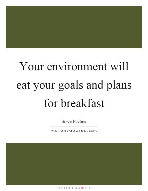 Your environment will eat your goals and plans for breakfast Picture Quote #1