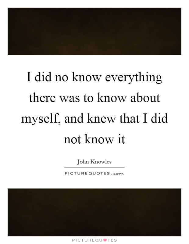 I did no know everything there was to know about myself, and knew that I did not know it Picture Quote #1