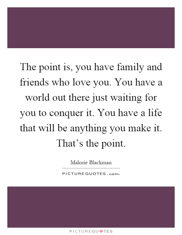 The point is, you have family and friends who love you. You have a world out there just waiting for you to conquer it. You have a life that will be anything you make it. That's the point Picture Quote #1