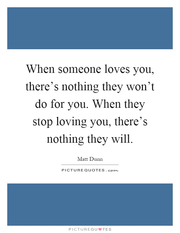 When someone loves you, there's nothing they won't do for you. When they stop loving you, there's nothing they will Picture Quote #1