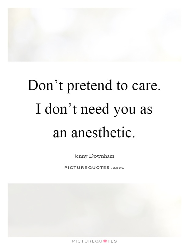 Don't pretend to care. I don't need you as an anesthetic Picture Quote #1