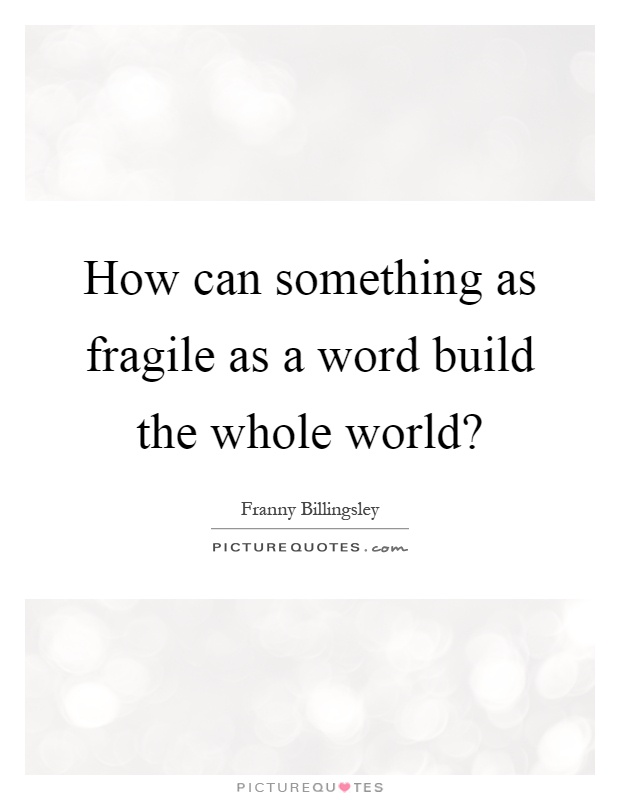 How can something as fragile as a word build the whole world? Picture Quote #1