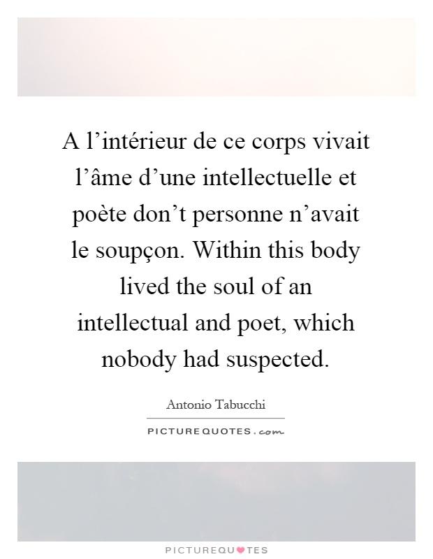 A l'intérieur de ce corps vivait l'âme d'une intellectuelle et poète don't personne n'avait le soupçon. Within this body lived the soul of an intellectual and poet, which nobody had suspected Picture Quote #1