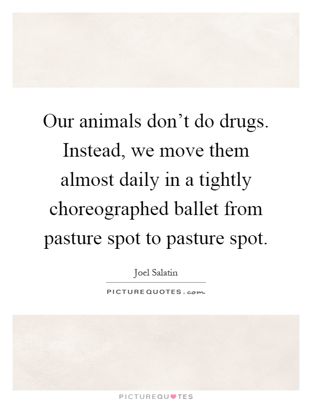 Our animals don't do drugs. Instead, we move them almost daily in a tightly choreographed ballet from pasture spot to pasture spot Picture Quote #1