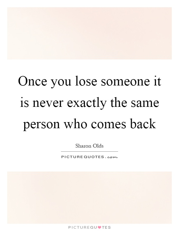Once you lose someone it is never exactly the same person who comes back Picture Quote #1