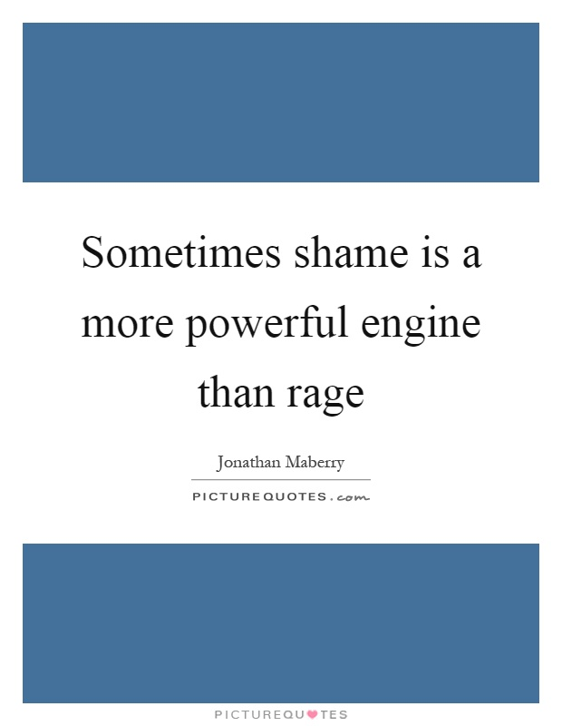 Sometimes shame is a more powerful engine than rage Picture Quote #1