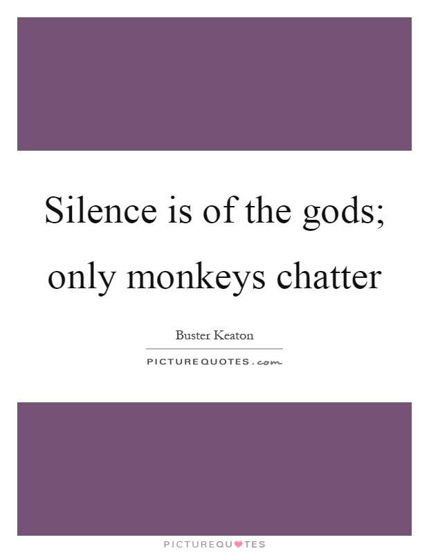 Silence is of the gods; only monkeys chatter Picture Quote #1