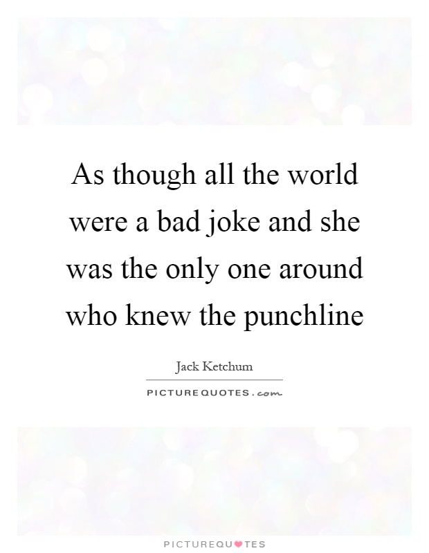 As though all the world were a bad joke and she was the only one around who knew the punchline Picture Quote #1