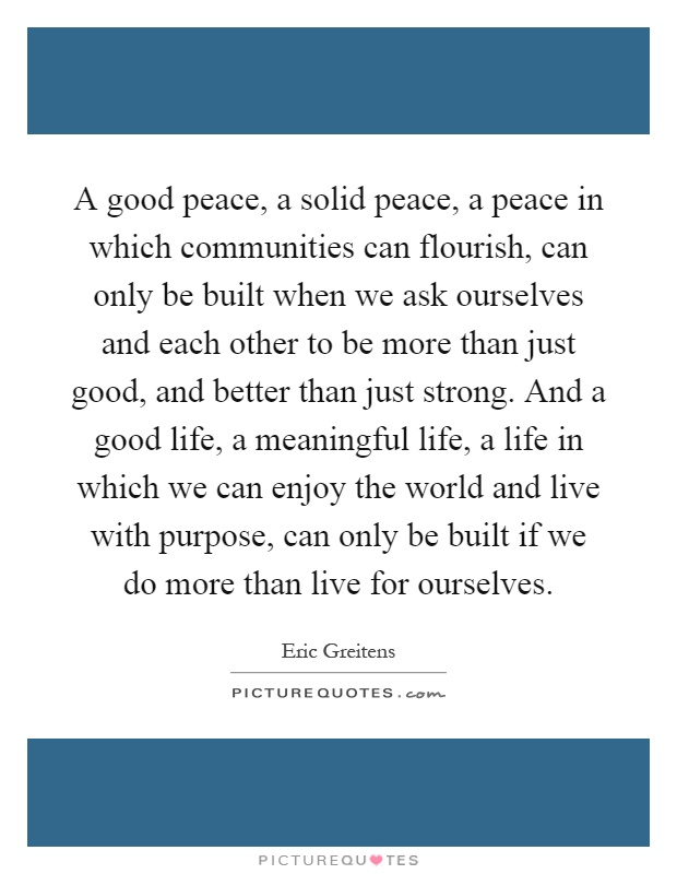 A good peace, a solid peace, a peace in which communities can flourish, can only be built when we ask ourselves and each other to be more than just good, and better than just strong. And a good life, a meaningful life, a life in which we can enjoy the world and live with purpose, can only be built if we do more than live for ourselves Picture Quote #1