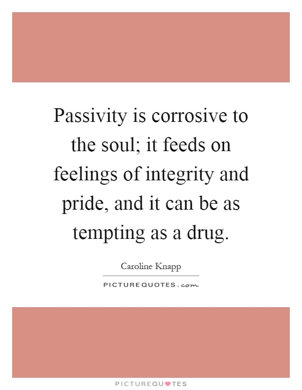 Passivity is corrosive to the soul; it feeds on feelings of integrity and pride, and it can be as tempting as a drug Picture Quote #1