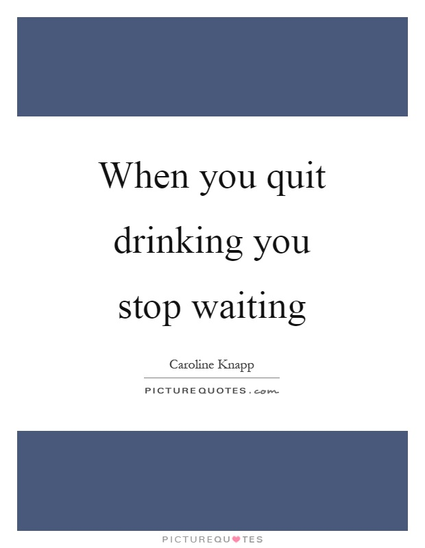 When you quit drinking you stop waiting Picture Quote #1