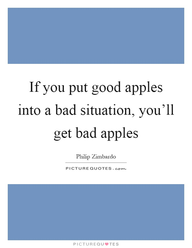 If you put good apples into a bad situation, you'll get bad apples Picture Quote #1