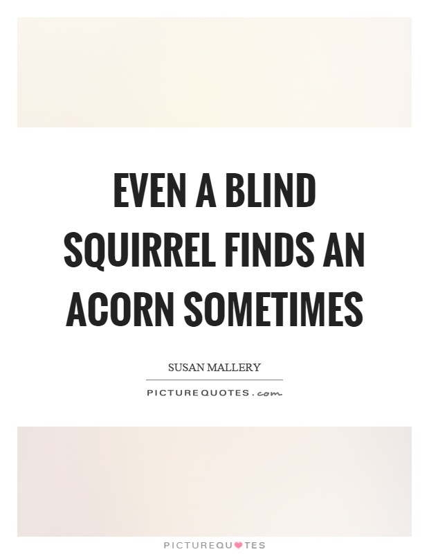 Even a blind squirrel finds an acorn sometimes Picture Quote #1