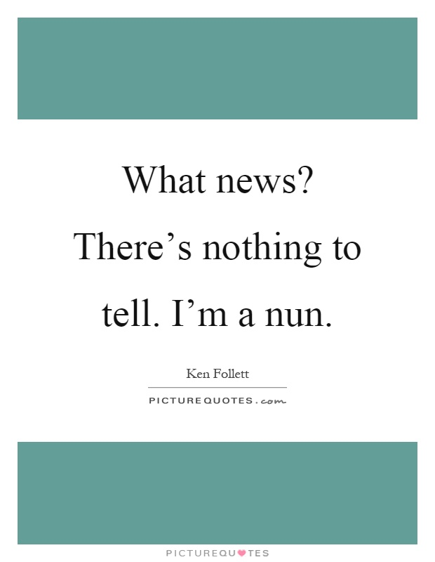 What news? There's nothing to tell. I'm a nun Picture Quote #1