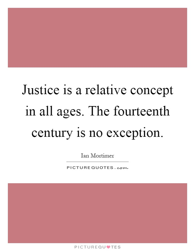 Justice is a relative concept in all ages. The fourteenth century is no exception Picture Quote #1