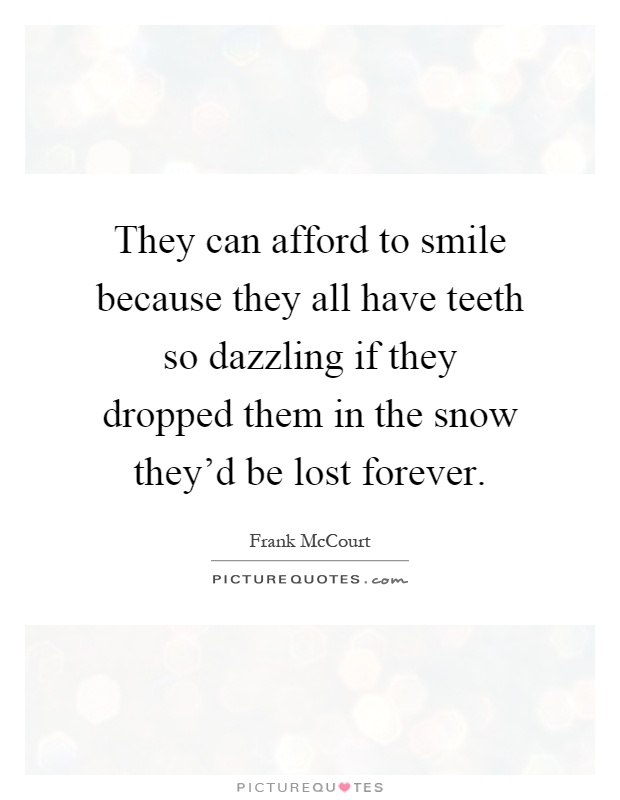 They can afford to smile because they all have teeth so dazzling if they dropped them in the snow they'd be lost forever Picture Quote #1