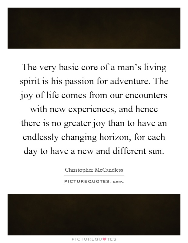 The very basic core of a man's living spirit is his passion for adventure. The joy of life comes from our encounters with new experiences, and hence there is no greater joy than to have an endlessly changing horizon, for each day to have a new and different sun Picture Quote #1