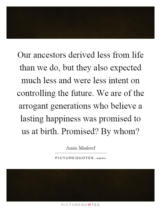 Our ancestors derived less from life than we do, but they also expected much less and were less intent on controlling the future. We are of the arrogant generations who believe a lasting happiness was promised to us at birth. Promised? By whom? Picture Quote #1