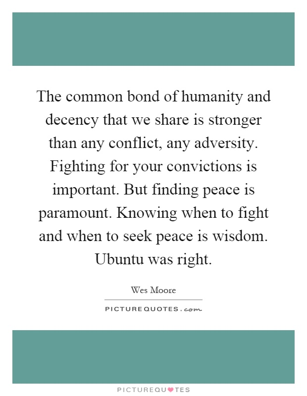 The common bond of humanity and decency that we share is stronger than any conflict, any adversity. Fighting for your convictions is important. But finding peace is paramount. Knowing when to fight and when to seek peace is wisdom. Ubuntu was right Picture Quote #1