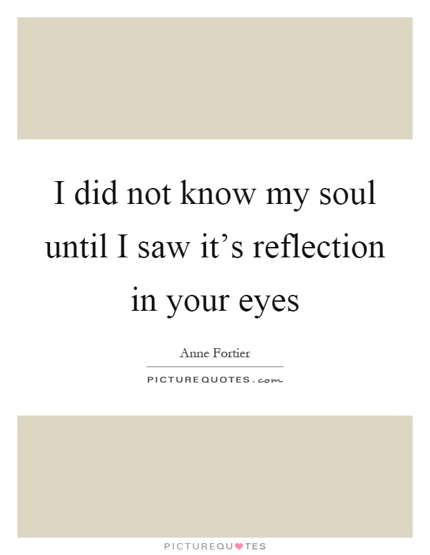 I did not know my soul until I saw it's reflection in your eyes Picture Quote #1
