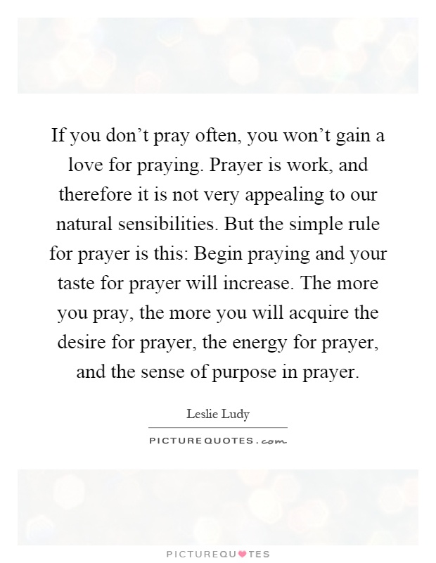 If you don't pray often, you won't gain a love for praying. Prayer is work, and therefore it is not very appealing to our natural sensibilities. But the simple rule for prayer is this: Begin praying and your taste for prayer will increase. The more you pray, the more you will acquire the desire for prayer, the energy for prayer, and the sense of purpose in prayer Picture Quote #1