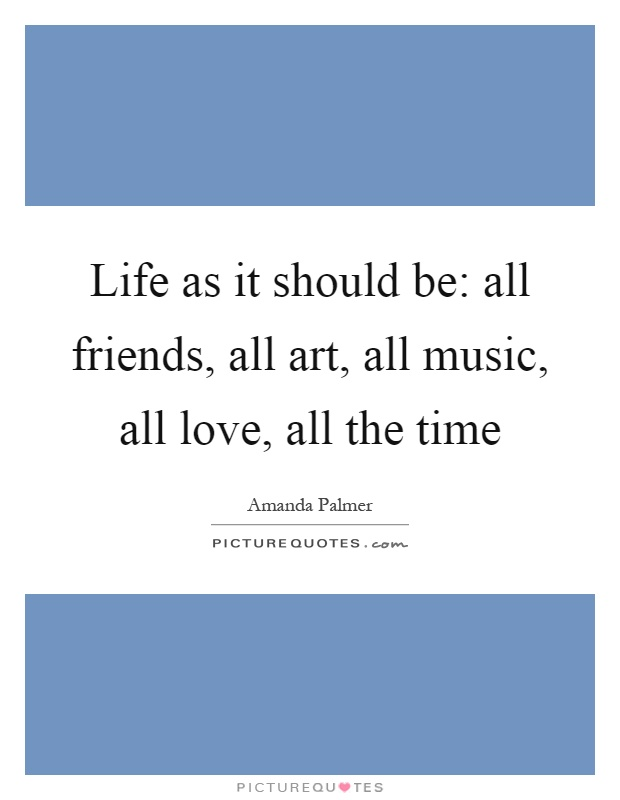 Life as it should be: all friends, all art, all music, all love, all the time Picture Quote #1