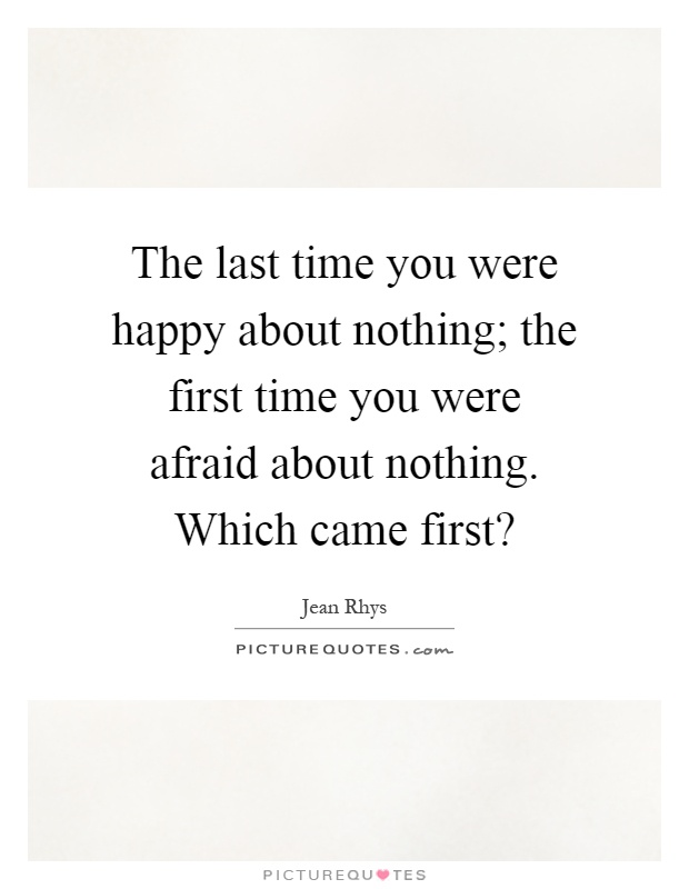 The last time you were happy about nothing; the first time you were afraid about nothing. Which came first? Picture Quote #1