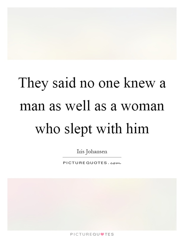 They said no one knew a man as well as a woman who slept with him Picture Quote #1