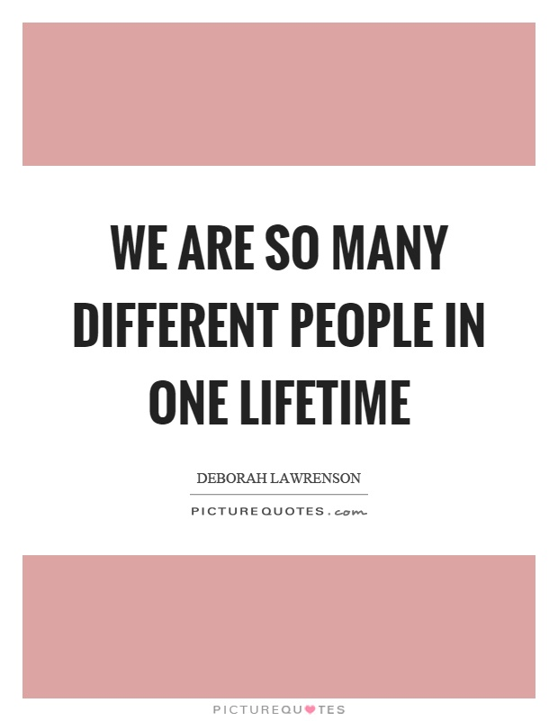 We are so many different people in one lifetime Picture Quote #1