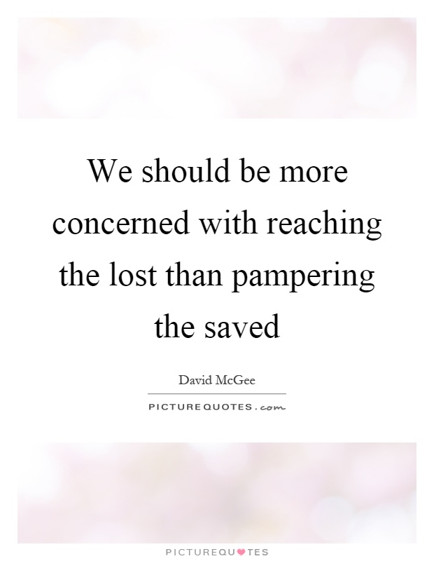 We should be more concerned with reaching the lost than pampering the saved Picture Quote #1