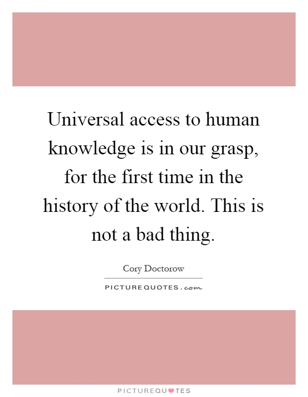 Universal access to human knowledge is in our grasp, for the first time in the history of the world. This is not a bad thing Picture Quote #1