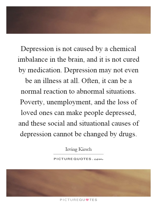 Depression is not caused by a chemical imbalance in the brain, and it is not cured by medication. Depression may not even be an illness at all. Often, it can be a normal reaction to abnormal situations. Poverty, unemployment, and the loss of loved ones can make people depressed, and these social and situational causes of depression cannot be changed by drugs Picture Quote #1