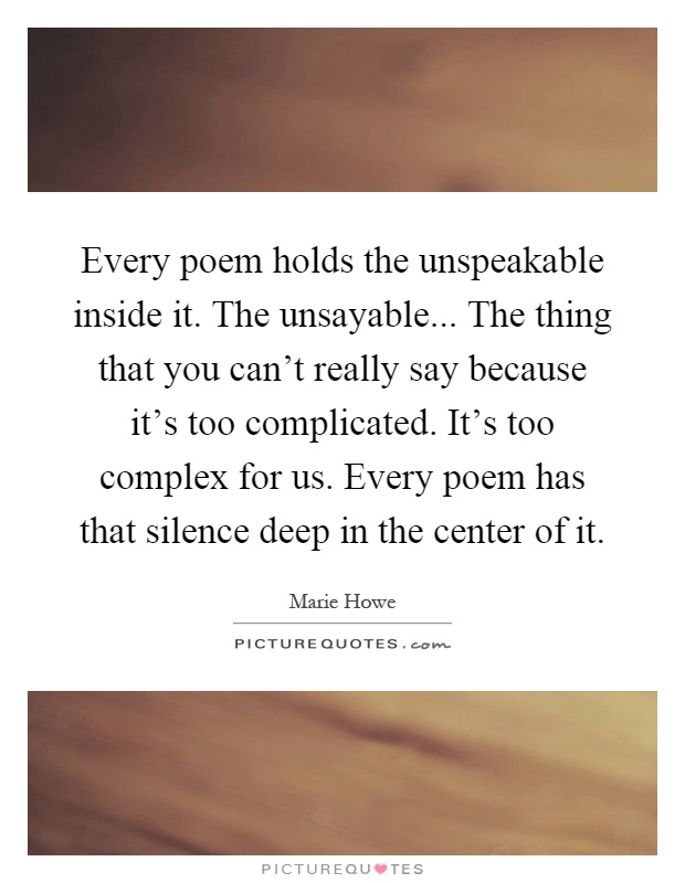 Every poem holds the unspeakable inside it. The unsayable... The thing that you can't really say because it's too complicated. It's too complex for us. Every poem has that silence deep in the center of it Picture Quote #1
