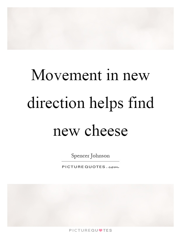 Movement in new direction helps find new cheese Picture Quote #1