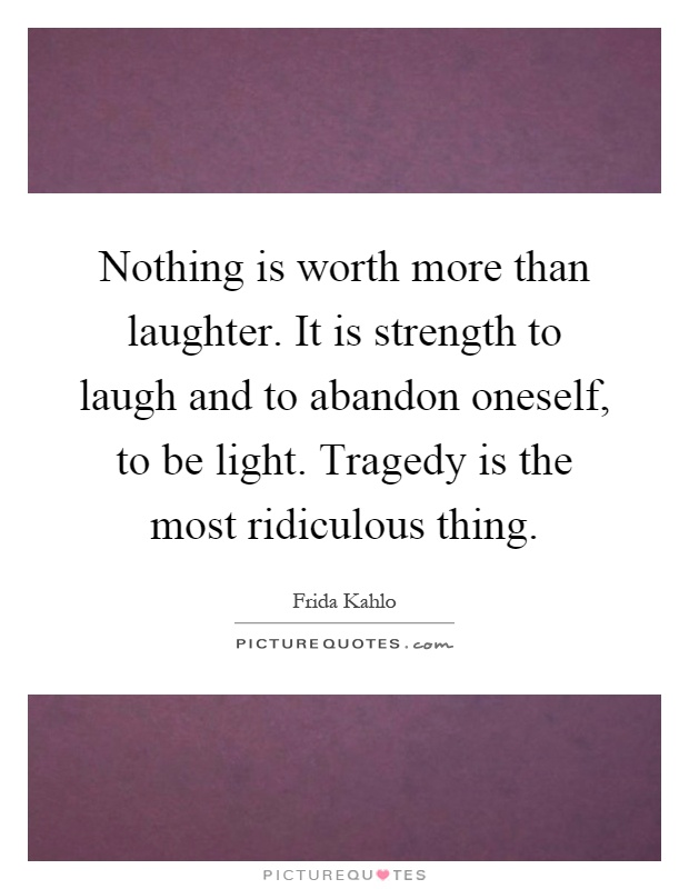 Nothing is worth more than laughter. It is strength to laugh and to abandon oneself, to be light. Tragedy is the most ridiculous thing Picture Quote #1