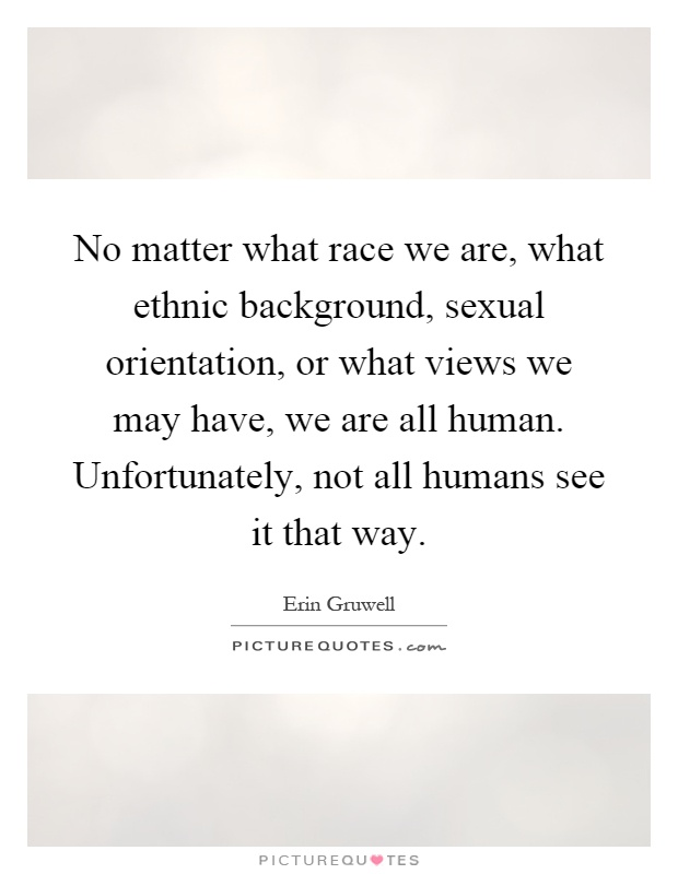No matter what race we are, what ethnic background, sexual orientation, or what views we may have, we are all human. Unfortunately, not all humans see it that way Picture Quote #1