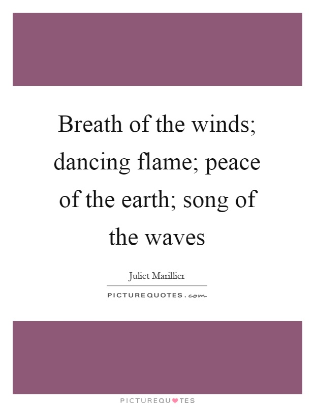 Breath of the winds; dancing flame; peace of the earth; song of the waves Picture Quote #1