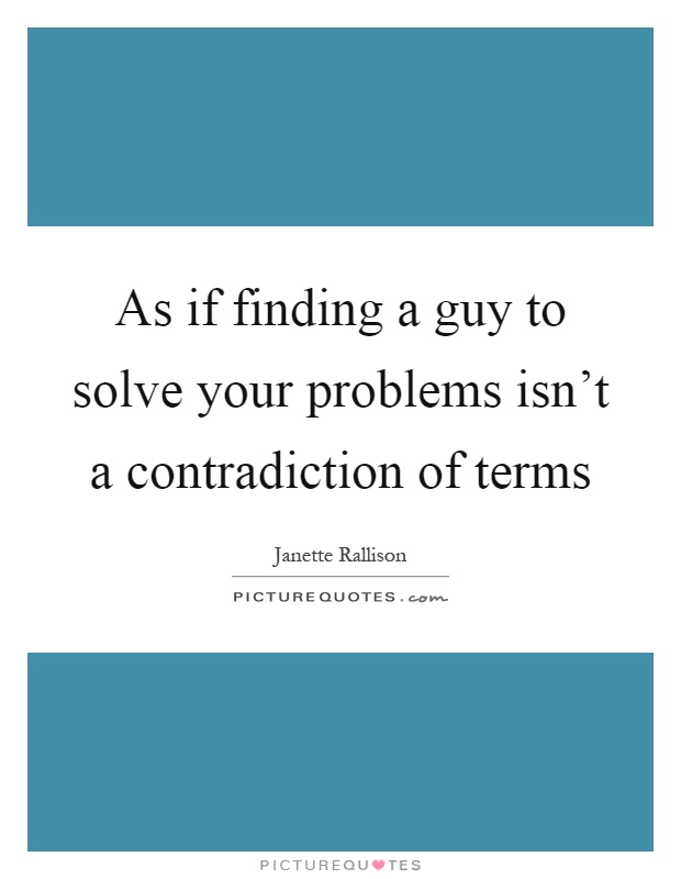 As if finding a guy to solve your problems isn't a contradiction of terms Picture Quote #1