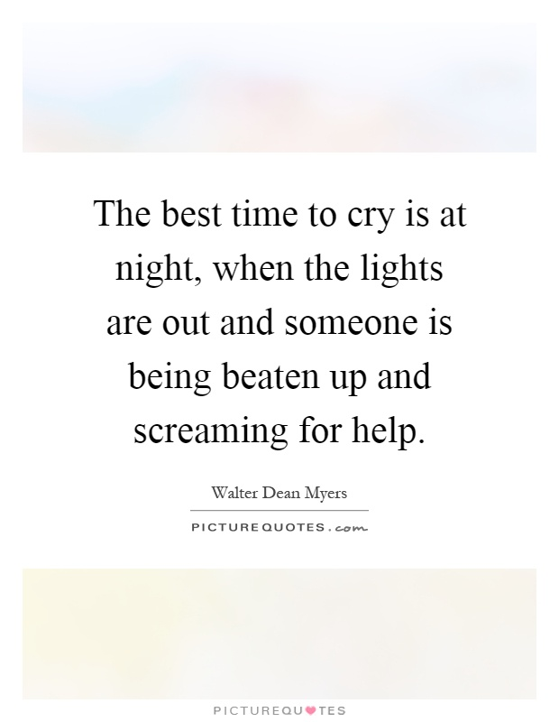 The best time to cry is at night, when the lights are out and someone is being beaten up and screaming for help Picture Quote #1