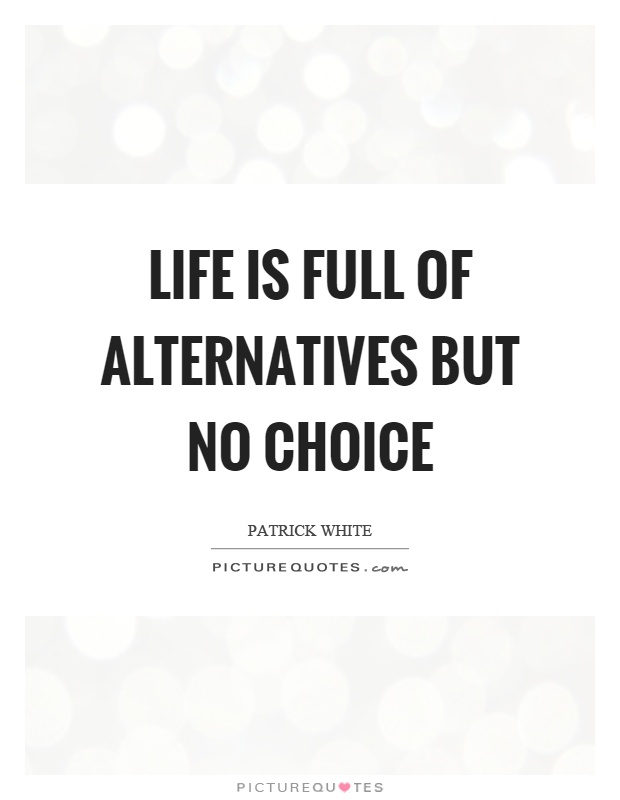 Life is full of alternatives but no choice Picture Quote #1