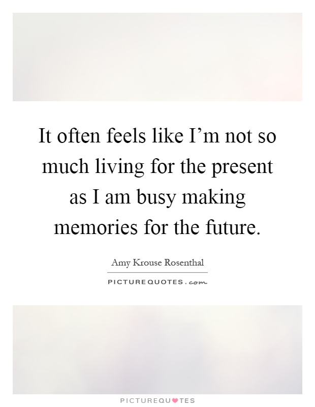 It often feels like I\'m not so much living for the present ...