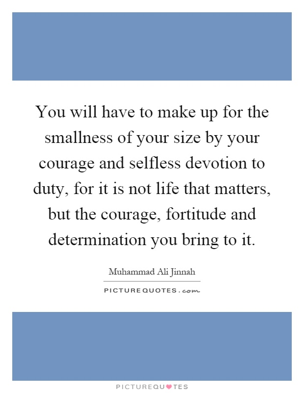 You will have to make up for the smallness of your size by your courage and selfless devotion to duty, for it is not life that matters, but the courage, fortitude and determination you bring to it Picture Quote #1