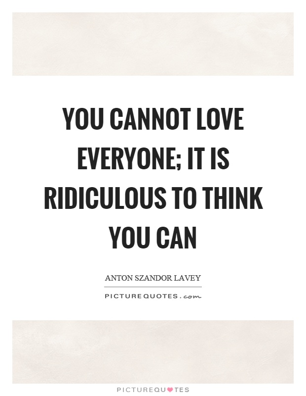 You cannot love everyone; it is ridiculous to think you can Picture Quote #1