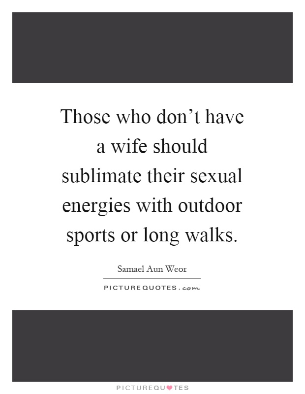 Those who don't have a wife should sublimate their sexual energies with outdoor sports or long walks Picture Quote #1