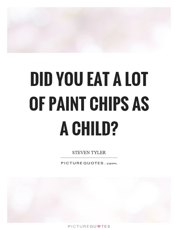 Did you eat a lot of paint chips as a child? Picture Quote #1