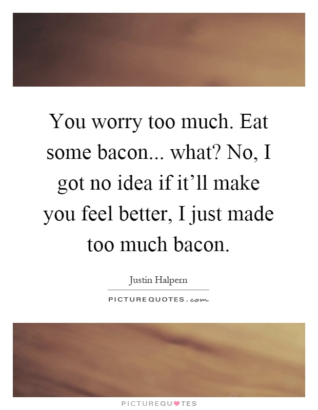 You worry too much. Eat some bacon... what? No, I got no idea if it'll make you feel better, I just made too much bacon Picture Quote #1